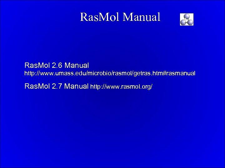 Ras. Mol Manual Ras. Mol 2. 6 Manual http: //www. umass. edu/microbio/rasmol/getras. htm#rasmanual Ras.