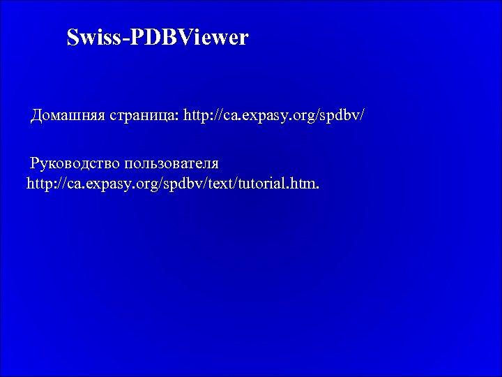 Swiss-PDBViewer Домашняя страница: http: //ca. expasy. org/spdbv/ Руководство пользователя http: //ca. expasy. org/spdbv/text/tutorial. htm.