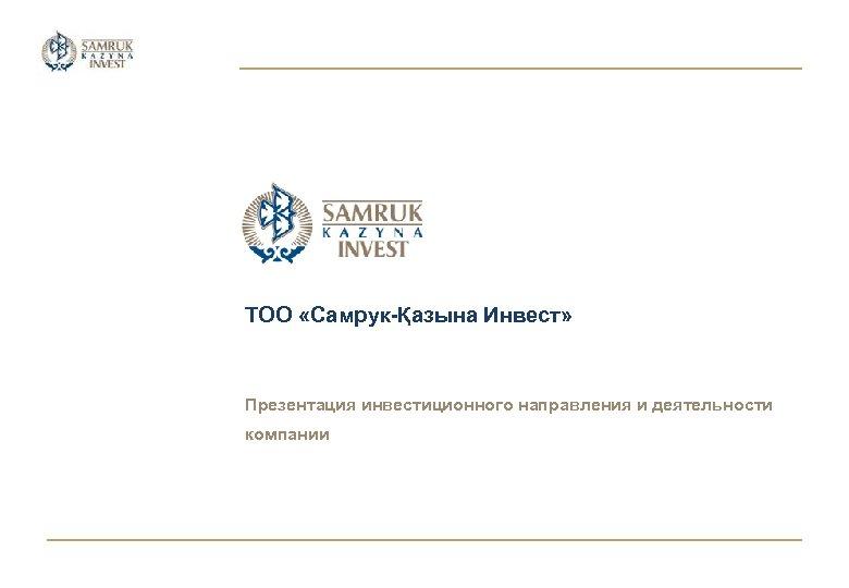 ТОО «Самрук-Қазына Инвест» Презентация инвестиционного направления и деятельности компании