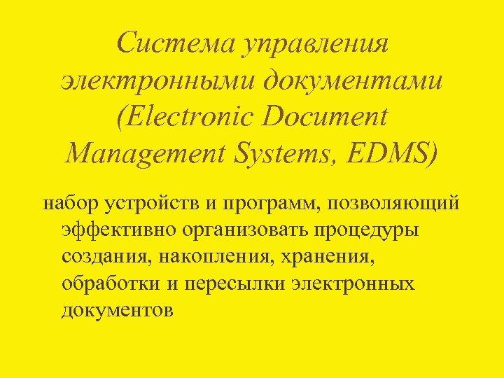 Система управления электронными документами (Electronic Document Management Systems, EDMS) набор устройств и программ, позволяющий