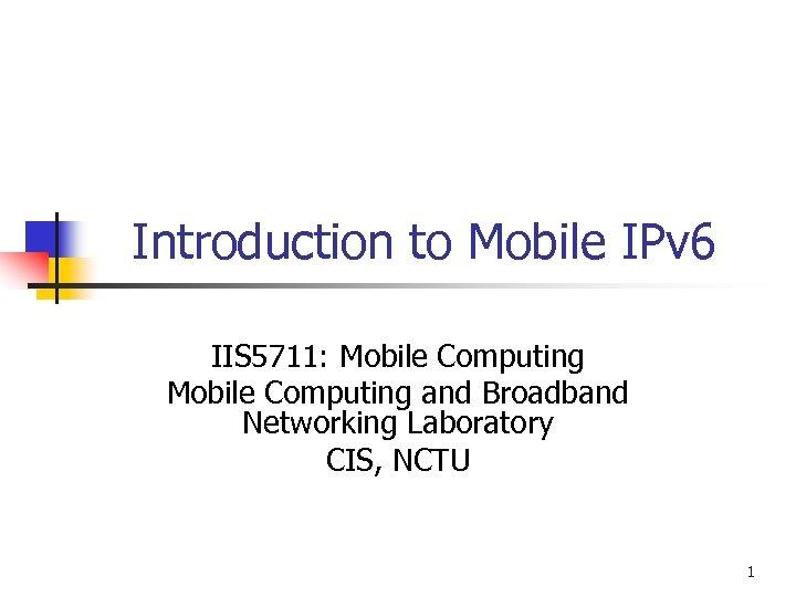 Introduction to Mobile IPv 6 IIS 5711: Mobile Computing and Broadband Networking Laboratory CIS,