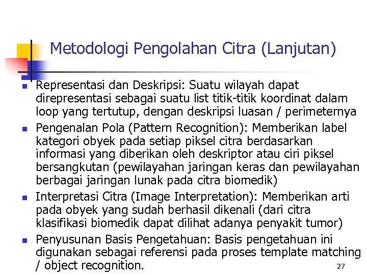 Metodologi Pengolahan Citra (Lanjutan) n n Representasi dan Deskripsi: Suatu wilayah dapat direpresentasi sebagai