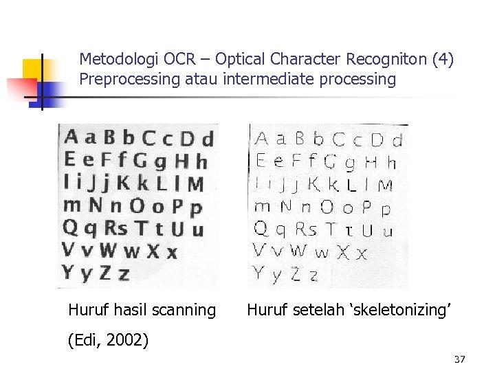 Metodologi OCR – Optical Character Recogniton (4) Preprocessing atau intermediate processing Huruf hasil scanning