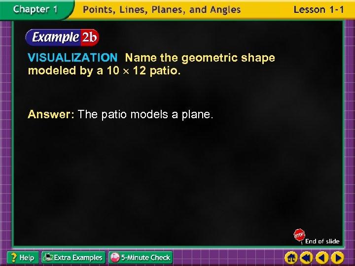 VISUALIZATION Name the geometric shape modeled by a 10 12 patio. Answer: The patio