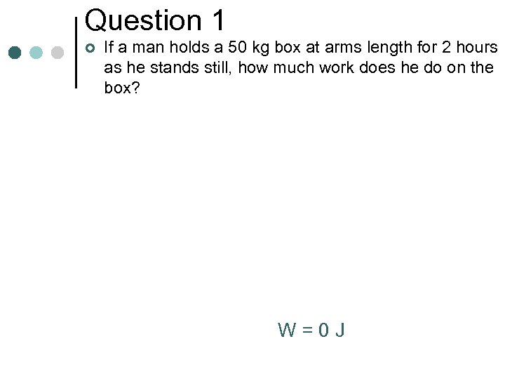 Question 1 ¢ If a man holds a 50 kg box at arms length