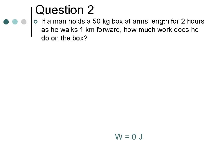 Question 2 ¢ If a man holds a 50 kg box at arms length