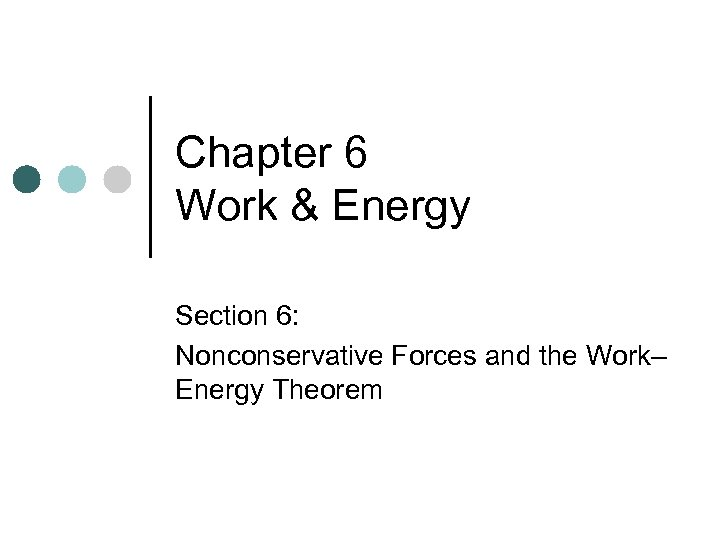 Chapter 6 Work & Energy Section 6: Nonconservative Forces and the Work– Energy Theorem