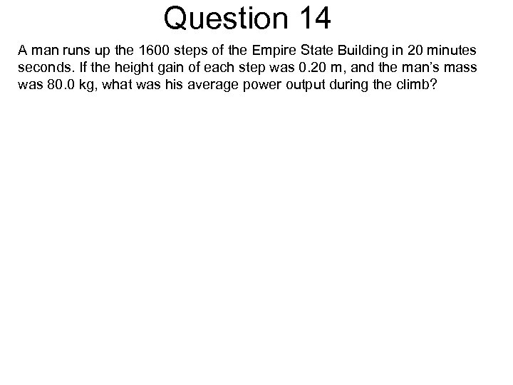 Question 14 A man runs up the 1600 steps of the Empire State Building