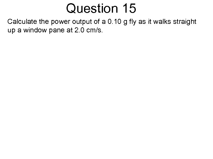 Question 15 Calculate the power output of a 0. 10 g fly as it