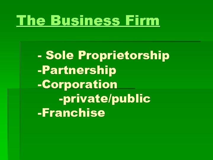 The Business Firm - Sole Proprietorship -Partnership -Corporation -private/public -Franchise