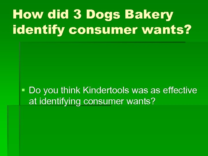 How did 3 Dogs Bakery identify consumer wants? § Do you think Kindertools was