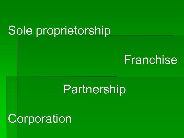 Sole proprietorship Franchise Partnership Corporation