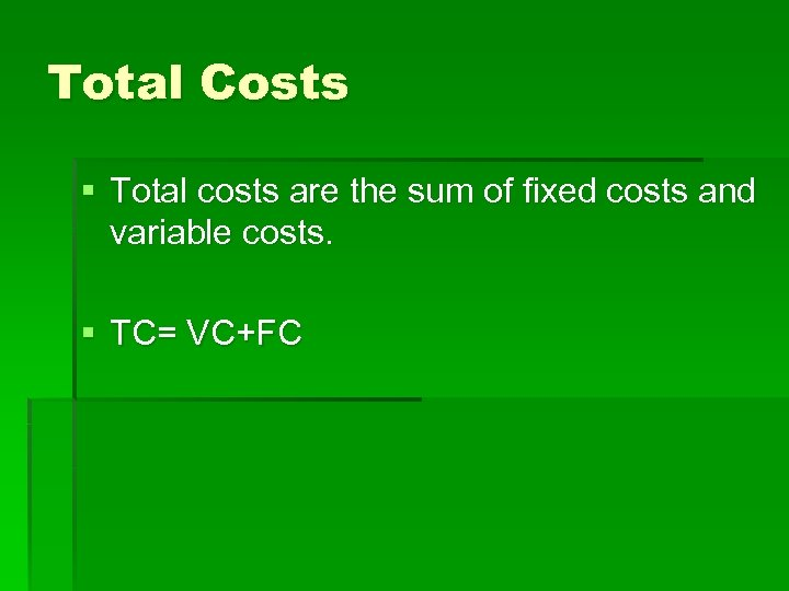 Total Costs § Total costs are the sum of fixed costs and variable costs.