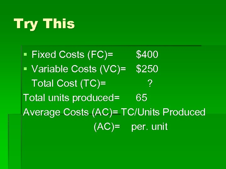 Try This § Fixed Costs (FC)= $400 § Variable Costs (VC)= $250 Total Cost
