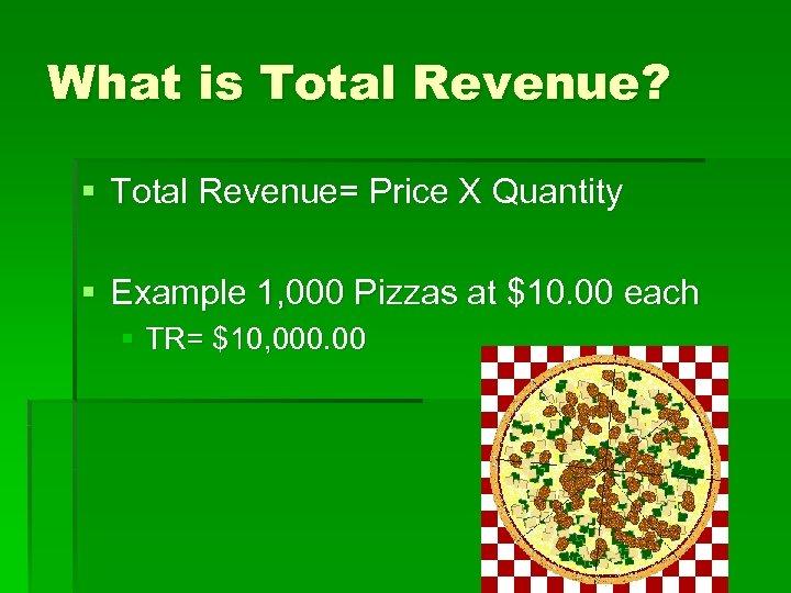 What is Total Revenue? § Total Revenue= Price X Quantity § Example 1, 000