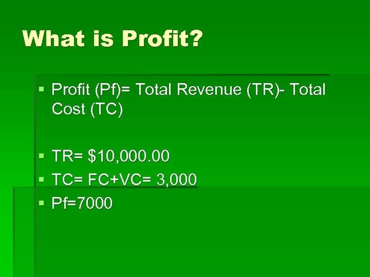 What is Profit? § Profit (Pf)= Total Revenue (TR)- Total Cost (TC) § §