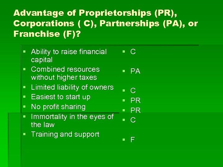 Advantage of Proprietorships (PR), Corporations ( C), Partnerships (PA), or Franchise (F)? § Ability