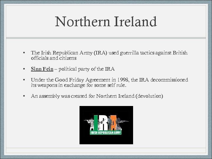 Northern Ireland • The Irish Republican Army (IRA) used guerrilla tactics against British officials