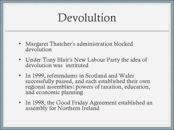 Devolultion • Margaret Thatcher's administration blocked devolution • Under Tony Blair's New Labour Party