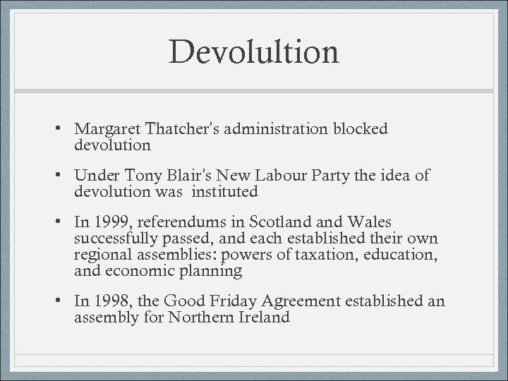 Devolultion • Margaret Thatcher's administration blocked devolution • Under Tony Blair's New Labour Party