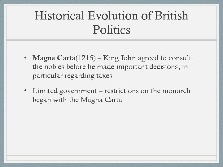 Historical Evolution of British Politics • Magna Carta(1215) – King John agreed to consult