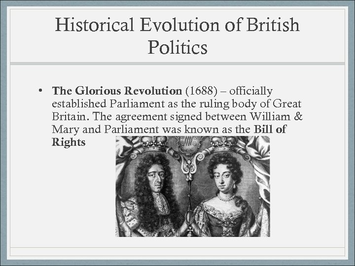 Historical Evolution of British Politics • The Glorious Revolution (1688) – officially established Parliament