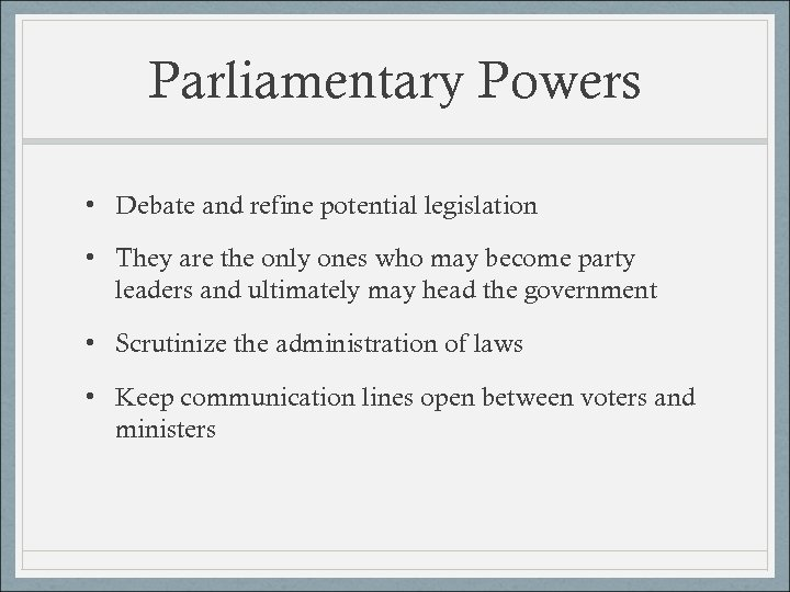 Parliamentary Powers • Debate and refine potential legislation • They are the only ones