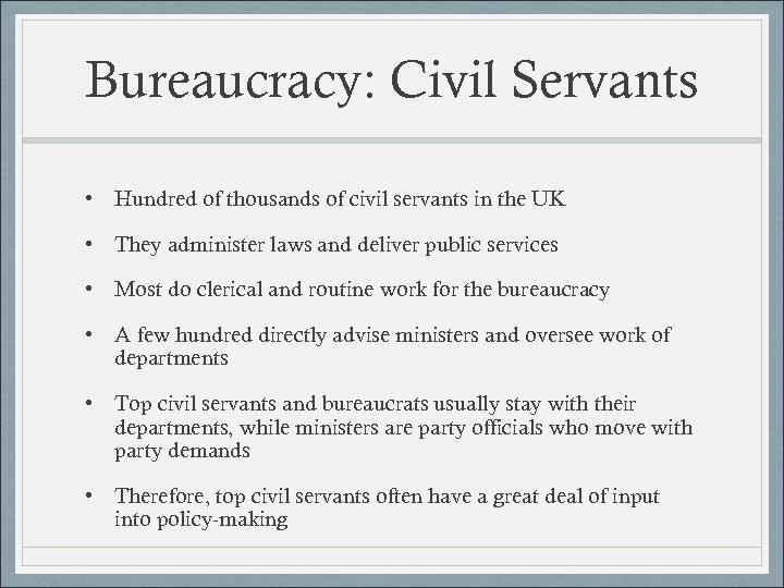Bureaucracy: Civil Servants • Hundred of thousands of civil servants in the UK •