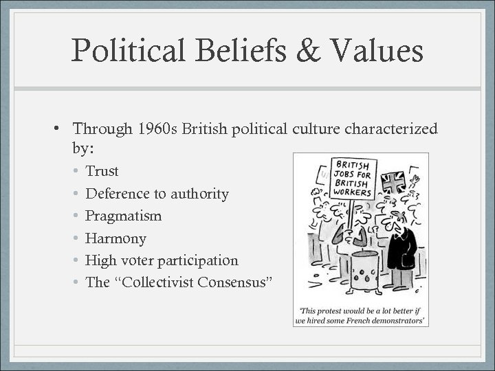Political Beliefs & Values • Through 1960 s British political culture characterized by: •