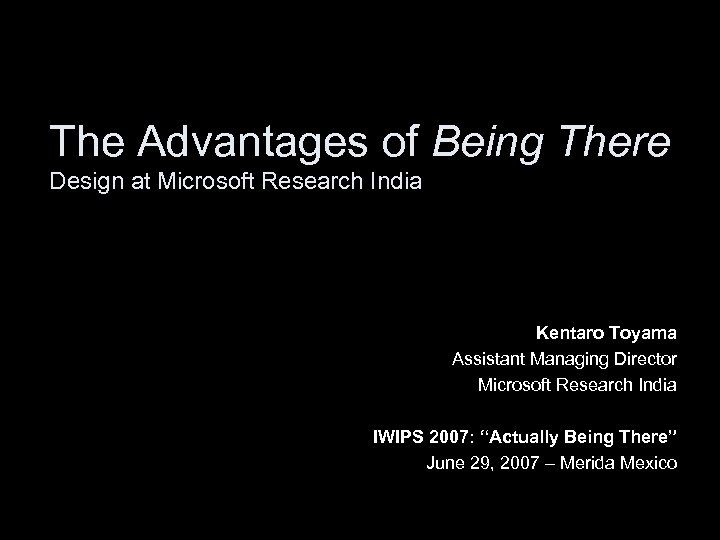 The Advantages of Being There Design at Microsoft Research India Kentaro Toyama Assistant Managing