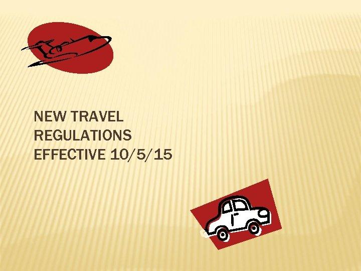NEW TRAVEL REGULATIONS EFFECTIVE 10/5/15