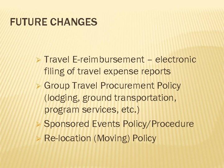 FUTURE CHANGES Travel E-reimbursement – electronic filing of travel expense reports Ø Group Travel