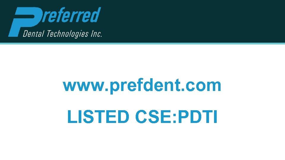 www. prefdent. com LISTED CSE: PDTI