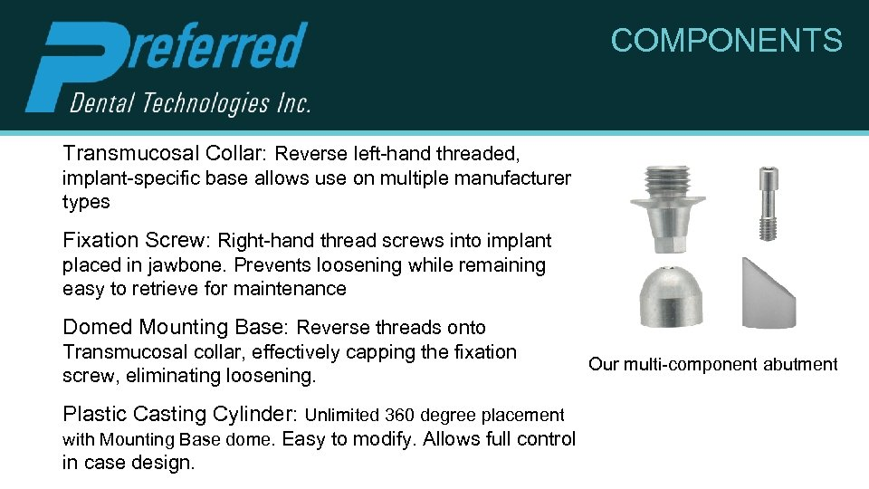 COMPONENTS Transmucosal Collar: Reverse left-hand threaded, implant-specific base allows use on multiple manufacturer types