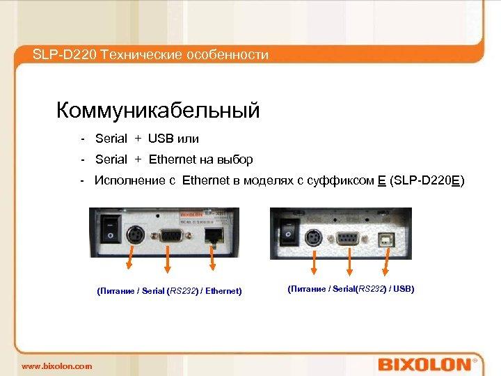 SLP-D 220 Технические особенности Коммуникабельный - Serial + USB или - Serial + Ethernet
