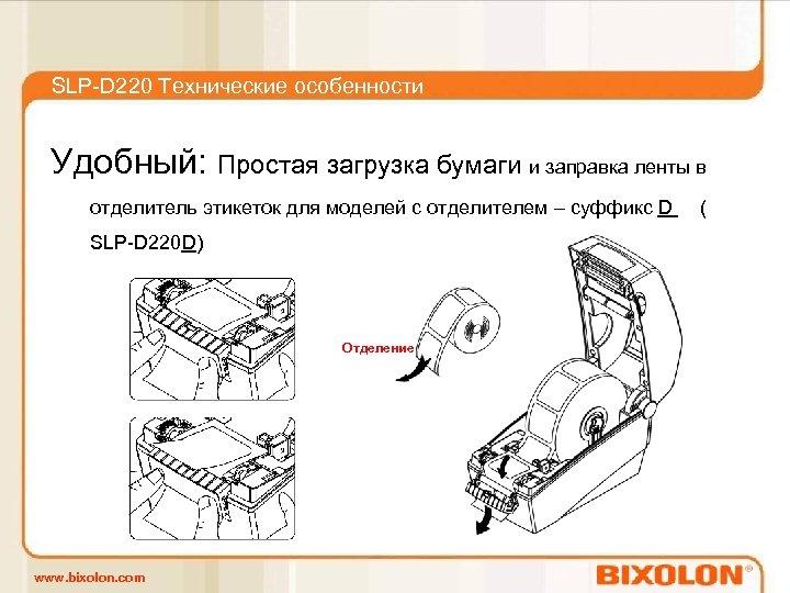 SLP-D 220 Технические особенности Удобный: Простая загрузка бумаги и заправка ленты в отделитель этикеток