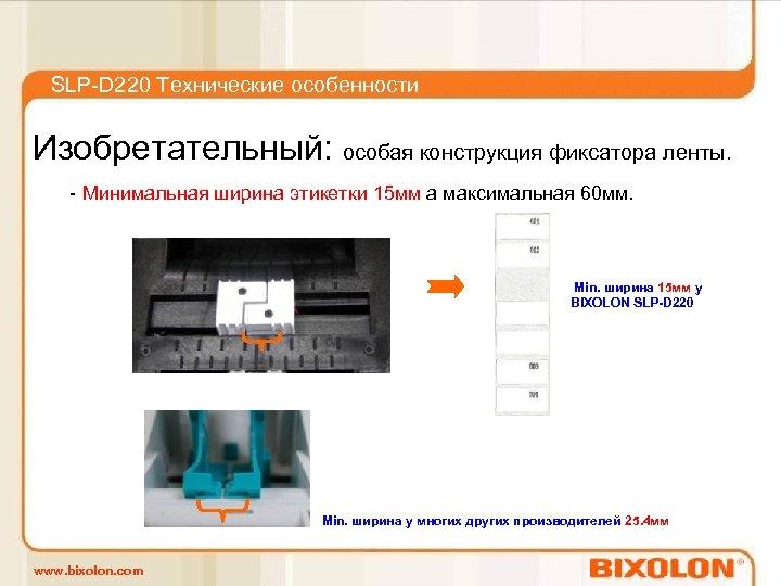 SLP-D 220 Технические особенности Изобретательный: особая конструкция фиксатора ленты. - Минимальная ширина этикетки 15