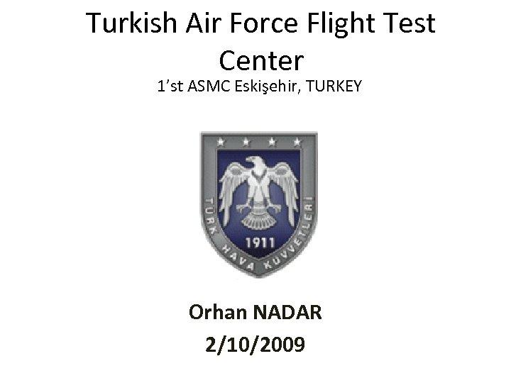 Turkish Air Force Flight Test Center 1'st ASMC Eskişehir, TURKEY Orhan NADAR 2/10/2009