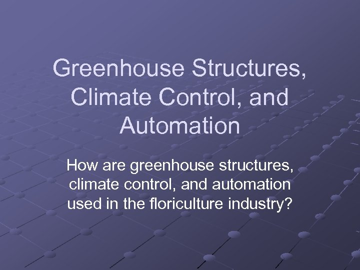 Greenhouse Structures, Climate Control, and Automation How are greenhouse structures, climate control, and automation