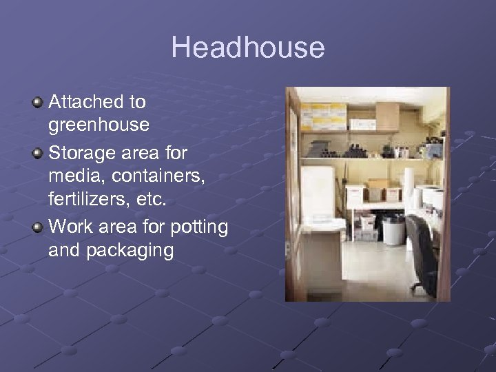 Headhouse Attached to greenhouse Storage area for media, containers, fertilizers, etc. Work area for