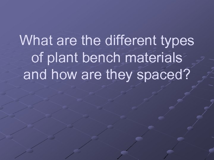 What are the different types of plant bench materials and how are they spaced?