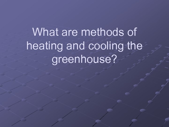 What are methods of heating and cooling the greenhouse?