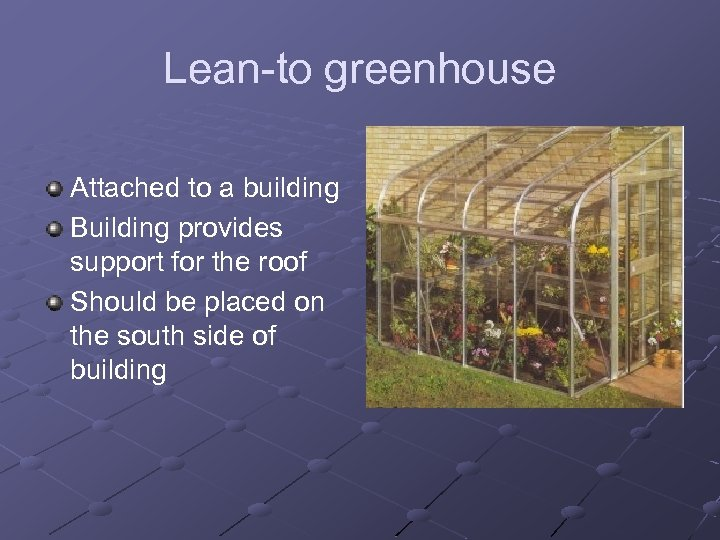 Lean-to greenhouse Attached to a building Building provides support for the roof Should be