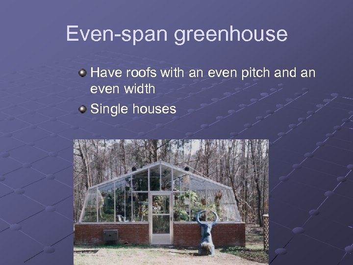 Even-span greenhouse Have roofs with an even pitch and an even width Single houses