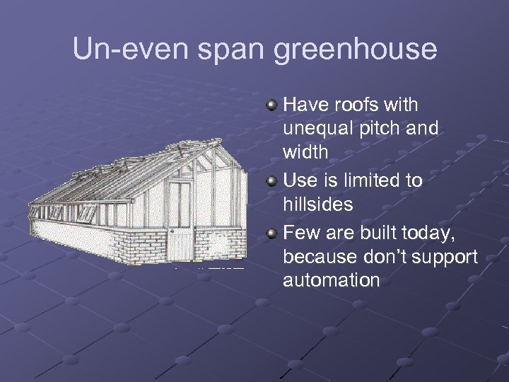 Un-even span greenhouse Have roofs with unequal pitch and width Use is limited to