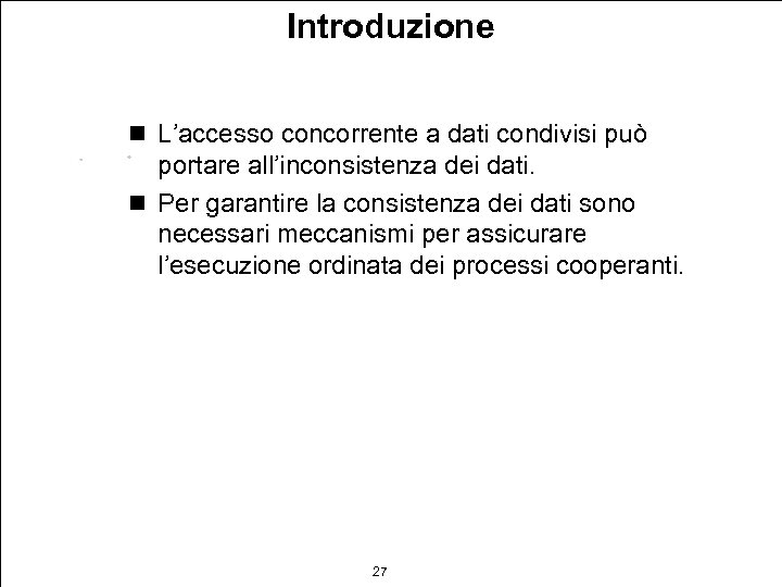 Introduzione n L'accesso concorrente a dati condivisi può portare all'inconsistenza dei dati. n Per