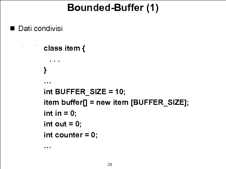 Bounded-Buffer (1) n Dati condivisi class item {. . . } … int BUFFER_SIZE