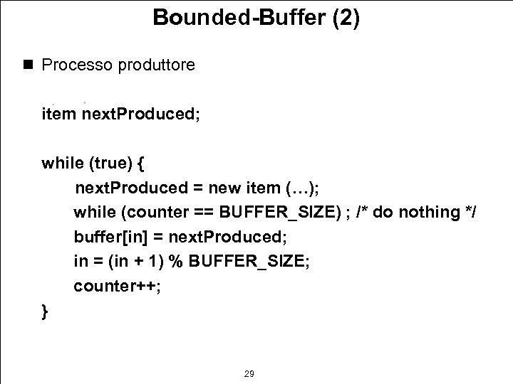 Bounded-Buffer (2) n Processo produttore item next. Produced; while (true) { next. Produced =