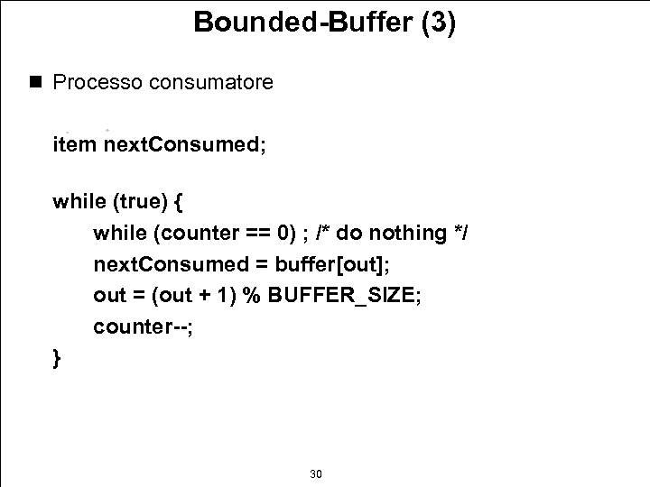 Bounded-Buffer (3) n Processo consumatore item next. Consumed; while (true) { while (counter ==