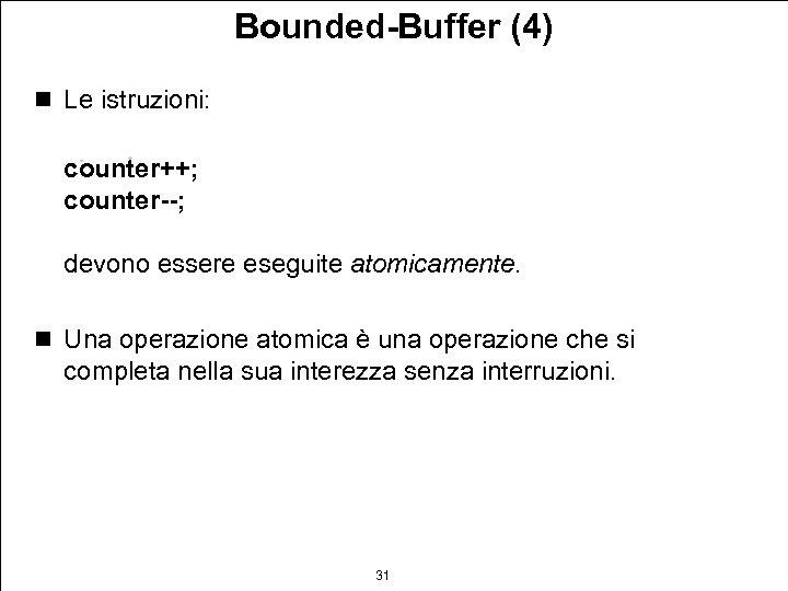 Bounded-Buffer (4) n Le istruzioni: counter++; counter--; devono essere eseguite atomicamente. n Una operazione